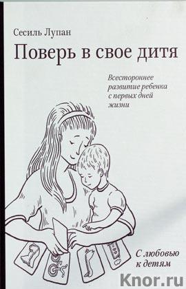 """Сесиль Лупан """"Поверь в свое дитя. Всестороннее развитие ребенка с первых дней жизни"""""""