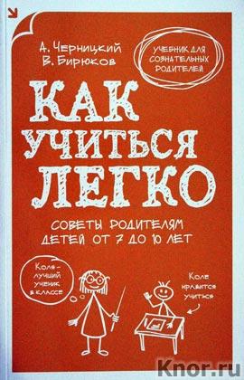 """В. Бирюков, А. Черницкий """"Как учиться легко. Советы родителям детей от 7 до 10 лет"""" Серия """"Учебник для сознательных родителей"""""""