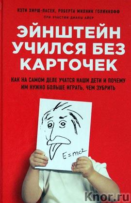 """Кэти Хирш-Пасек, Роберта Голинкофф """"Эйнштейн учился без карточек. Как на самом деле учатся наши дети и почему им нужно больше играть, чем зубрить"""" Серия """"Психология. Бестселлер для родителей"""""""