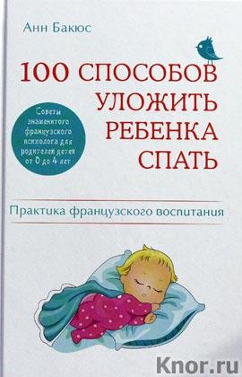 """Анн Бакюс """"100 способов уложить ребенка спать. Эффективные советы французского психолога"""" Серия """"Психология. Воспитание по-французски"""""""