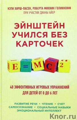 """Кэти Хирш-Пасек и др. """"Эйнштейн учился без карточек. 40 эффективных игровых упражнений для детей от 0 до 6 лет"""" Серия """"Психология. Бестселлер для родителей"""""""