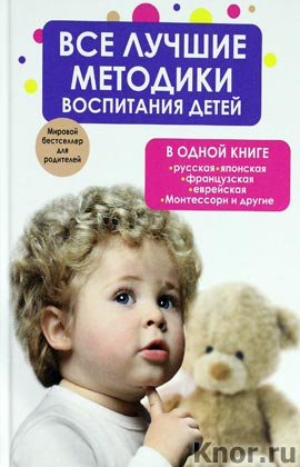 """Все лучшие методики воспитания детей в одной книге: русская, японская, французская, еврейская, Монтессори и другие. Серия """"Мировой бестселлер для родителей"""""""