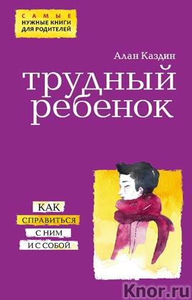 """Алан Каздин """"Трудный ребенок. Как справиться с ним и с собой"""" Серия """"Психология. Самые нужные книги для родителей"""""""