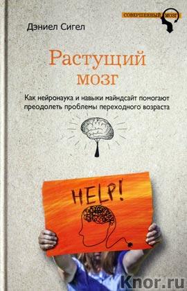 """Дэниел Сигел """"Растущий мозг. Как нейронаука и навыки майндсайт помогают преодолеть проблемы подросткового возраста"""" Серия """"Совершенный мозг"""""""