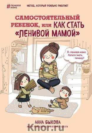 """Анна Быкова """"Самостоятельный ребенок, или как стать """"ленивой мамой"""" Серия """"Ленивая мама"""""""