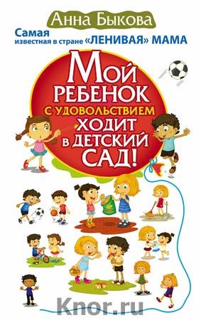 """Анна Быкова """"Мой ребенок с удовольствием ходит в детский сад!"""" Серия """"Мамина главная книга"""""""