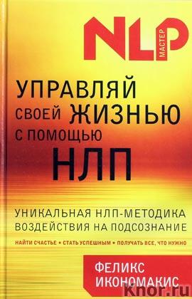 """Феликс Икономакис """"Управляй своей жизнью с помощью НЛП"""" Серия """"НЛП-мастер"""""""