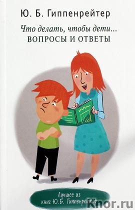 """Юлия Гиппенрейтер """"Что делать, чтобы дети... Вопросы и ответы"""""""