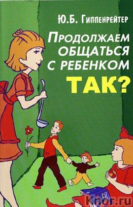 """Юлия Гиппенрейтер """"Продолжаем общаться с ребенком. Так?"""""""