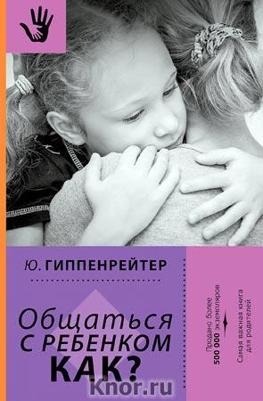 """Юлия Гиппенрейтер """"Общаться с ребенком. Как?"""" Серия """"Библиотека Ю.Б. Гиппенрейтер"""""""