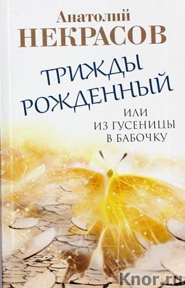 """Анатолий Некрасов """"Трижды рожденный, или Из гусеницы в бабочку"""" Pocket-book"""