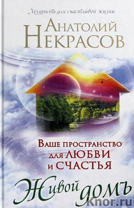 """Анатолий Некрасов """"Живой домъ. Ваше пространство для любви и счастья"""""""