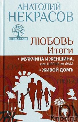 """Анатолий Некрасов """"Любовь. Итоги. Мужчина и женщина, или шерше ля фам. Живой домъ"""""""