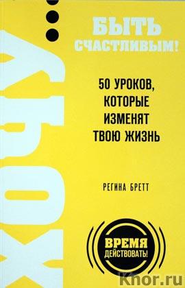 """Регина Бретт """"ХОЧУ? быть счастливым! 50 уроков, которые изменят твою жизнь"""" Серия """"Выбор редакции. Время действовать!"""""""