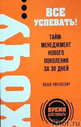 """Ицхак Пинтосевич """"ХОЧУ... все успевать! Тайм-менеджмент нового поколения за 30 дней"""" Серия """"Выбор редакции. Время действовать!"""""""
