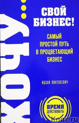 """Ицхак Пинтосевич """"ХОЧУ... свой бизнес! Самый простой путь в процветающий бизнес"""" Серия """"Выбор редакции. Время действовать!"""""""
