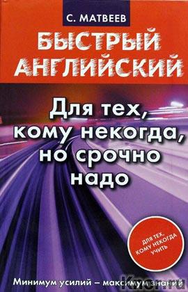 """С.А. Матвеев """"Быстрый английский. Для тех, кому некогда, но срочно надо"""" Серия """"Быстрый английский"""""""