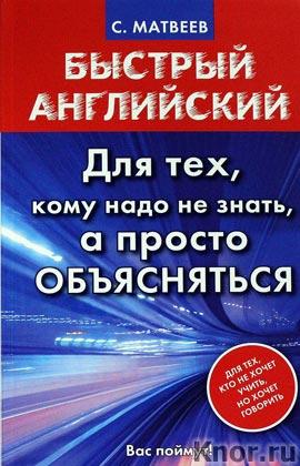 "С.А. Матвеев ""Быстрый английский. Для тех, кому надо не знать, а просто объясняться"" Серия ""Быстрый английский"""