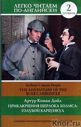 "Артур Конан Дойл ""Приключения Шерлока Холмса: Голубой карбункул = The Adventure of the Blue Carbuncle"" Серия ""Легко читаем по-английски"""