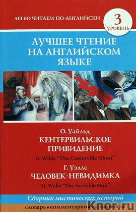 """Оскар Уайльд, Герберт Уэллс """"Лучшее чтение на английском языке. Уровень 3. Кентервильское привидение. Человек-невидимка"""" Серия """"Лучшее чтение на английском языке"""""""