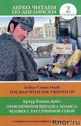 """Артур Конан Дойл """"Приключения Шерлока Холмса: Человек с рассеченной губой = The Man with the Twisted Lip"""" Серия """"Легко читаем по-английски"""""""