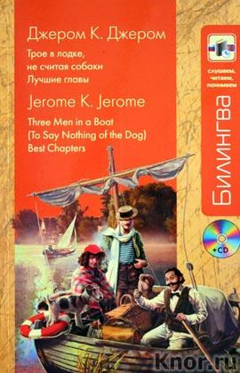 """Джером К. Джером """"Трое в лодке, не считая собаки: Лучшие главы"""" + CD-диск. Серия """"Билингва. Слушаем, читаем, понимаем"""""""
