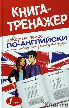 """Говорим легко по-английски. Самые необходимые разговорные фразы. Серия """"Книга-тренажер"""""""