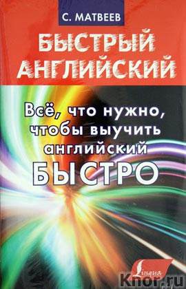 """С.А. Матвеев """"Все, что нужно, чтобы выучить английский БЫСТРО"""" Серия """"Быстрый английский"""""""