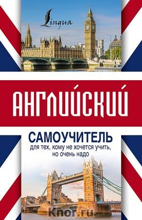 """С.А. Матвеев """"Английский самоучитель для тех, кому не хочется учить, но очень надо"""" Серия """"Иностранный для тех, кому очень надо"""""""