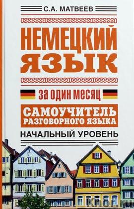 """С.А. Матвеев """"Немецкий язык за один месяц. Самоучитель разговорного языка. Начальный уровень"""" Серия """"Язык за один месяц"""""""