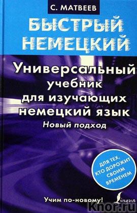 """С.А. Матвеев """"Быстрый немецкий. Универсальный учебник для изучающих немецкий язык. Новый подход"""" Серия """"Быстрый немецкий"""""""
