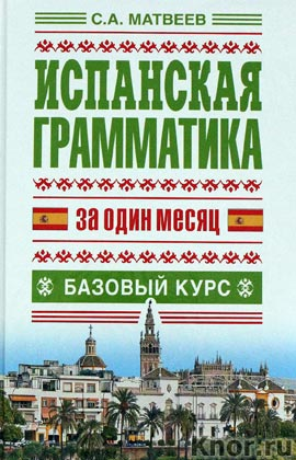 "С.А. Матвеев ""Испанская грамматика за один месяц. Базовый курс"" Серия ""Язык за один месяц"""