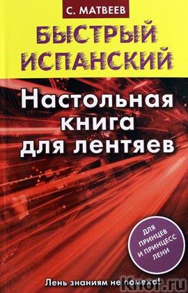 """С.А. Матвеев """"Быстрый испанский. Настольная книга для лентяев"""" Серия """"Быстрый испанский"""""""
