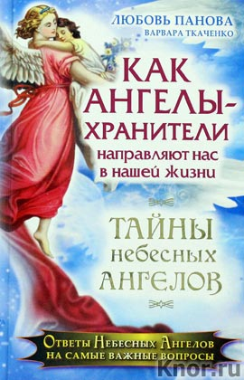"""Любовь Панова, Варвара Ткаченко """"Как Ангелы-Хранители направляют нас в нашей жизни. Ответы Небесных Ангелов на самые важные вопросы"""" Серия """"Тайны небесных ангелов"""""""