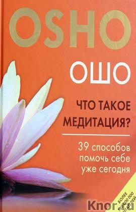 """Ошо """"Что такое медитация? 39 способов помочь себе уже сегодня"""" Серия """"Ошо. Мудрость"""""""