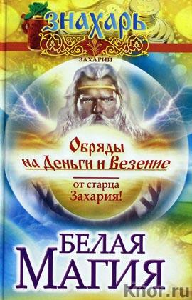 """Захарий """"Белая магия. Обряды на деньги и везение от старца Захария!"""" Серия """"Знахарь"""""""