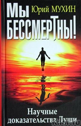 """Юрий Мухин """"Мы бессмертны! Научные доказательства Души"""" Серия """"В поисках истины"""""""