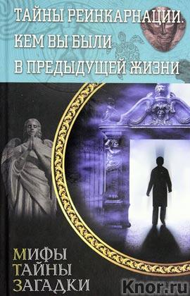 """Тайны реинкарнации. Кем вы были в предыдущей жизни. Серия """"Мифы. Тайны. Загадки"""""""