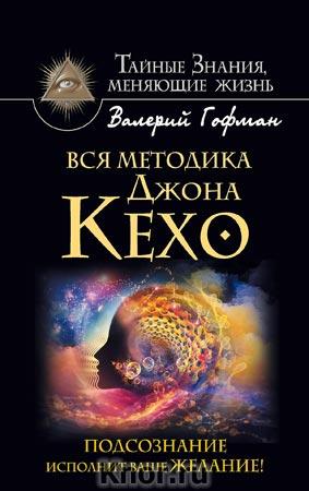 """Валерий Гофман """"Вся методика Джона Кехо. Подсознание исполнит ваше желание!"""" Серия """"Тайные знания, меняющие жизнь"""""""