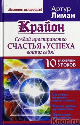 """Артур Лиман """"Крайон. Создай пространство счастья и успеха вокруг себя! 10 важнейших уроков"""" Серия """"Желание, исполнись!"""""""