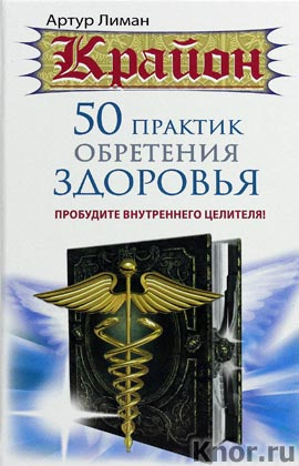 """Артур Лиман """"Крайон. 50 практик обретения здоровья. Пробудите внутреннего целителя!"""" Серия """"Крайон"""""""
