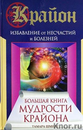 """Тамара Шмидт """"Большая книга мудрости Крайона. Избавление от несчастий и болезней"""""""