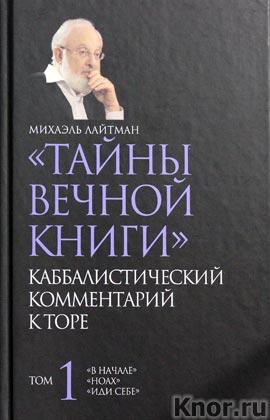 """Михаэль Лайтман """"Тайны вечной книги. Каббалистический комментарий к Торе. Том 1"""" Серия """"Знание, меняющее мир"""""""