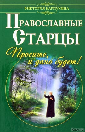 """Виктория Карпухина """"Православные старцы. Просите, и дано будет!"""" Серия """"Попросите, и дано будет!"""""""