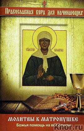 """Молитвы к Матронушке: Божья помощь на все случаи. Серия """"Религия. Православная вера для начинающих"""""""