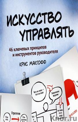 """Крис Макгофф """"Искусство управлять. 46 ключевых принципов и инструментов руководителя"""""""