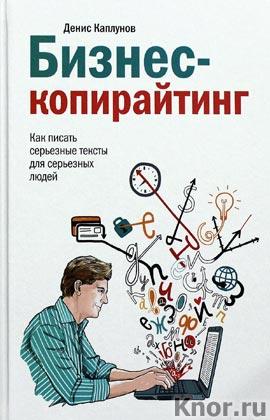 """Денис Каплунов """"Бизнес-копирайтинг. Как писать серьезные тексты для серьезных людей"""""""