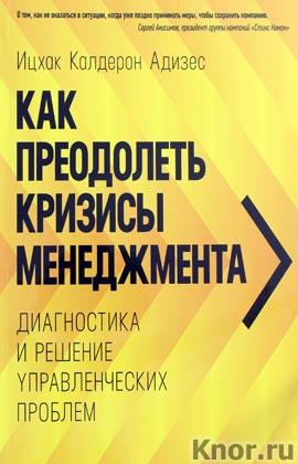 """Ицхак Калдерон Адизес """"Как преодолеть кризисы менеджмента. Диагностика и решение управленческих проблем"""""""