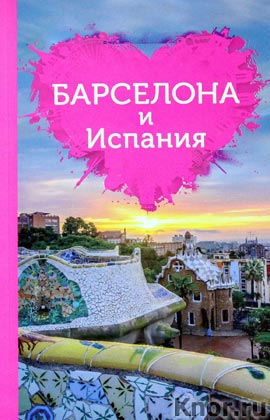 """Барселона и Испания для романтиков. Серия """"Путеводители для романтиков"""""""