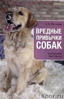 """А.В. Нестеров """"Вредные привычки собак. Воспитание без стресса"""" Серия """"Все о домашних питомцах"""""""